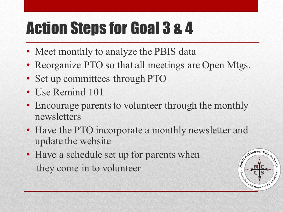 Action Steps for Goal 3 & 4 Meet monthly to analyze the PBIS data Reorganize PTO so that all meetings are Open Mtgs.