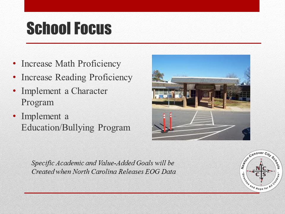 School Focus Increase Math Proficiency Increase Reading Proficiency Implement a Character Program Implement a Education/Bullying Program Specific Academic and Value-Added Goals will be Created when North Carolina Releases EOG Data