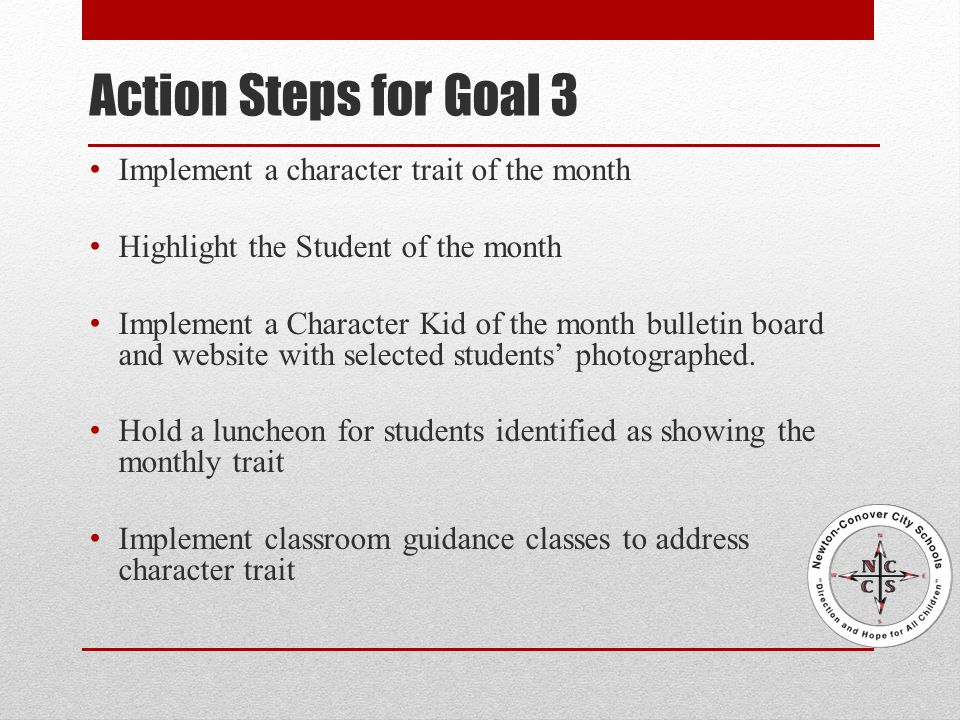 Action Steps for Goal 3 Implement a character trait of the month Highlight the Student of the month Implement a Character Kid of the month bulletin board and website with selected students' photographed.
