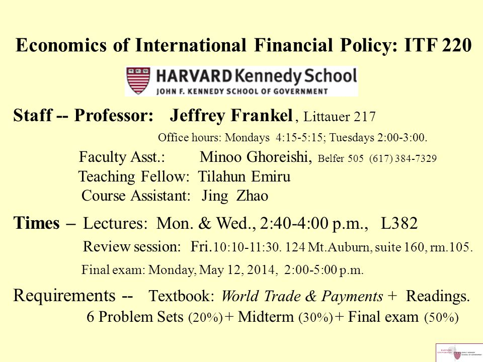 Economics of International Financial Policy: ITF 220 Staff -- Professor: Jeffrey Frankel, Littauer 217 Office hours: Mondays 4:15-5:15; Tuesdays 2:00-3:00.