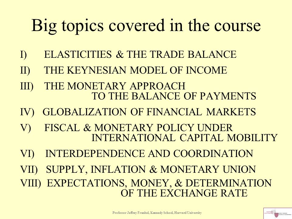 Professor Jeffrey Frankel, Kennedy School, Harvard University Big topics covered in the course I) ELASTICITIES & THE TRADE BALANCE II) THE KEYNESIAN MODEL OF INCOME III) THE MONETARY APPROACH TO THE BALANCE OF PAYMENTS IV) GLOBALIZATION OF FINANCIAL MARKETS V) FISCAL & MONETARY POLICY UNDER INTERNATIONAL CAPITAL MOBILITY VI) INTERDEPENDENCE AND COORDINATION VII) SUPPLY, INFLATION & MONETARY UNION VIII) EXPECTATIONS, MONEY, & DETERMINATION OF THE EXCHANGE RATE
