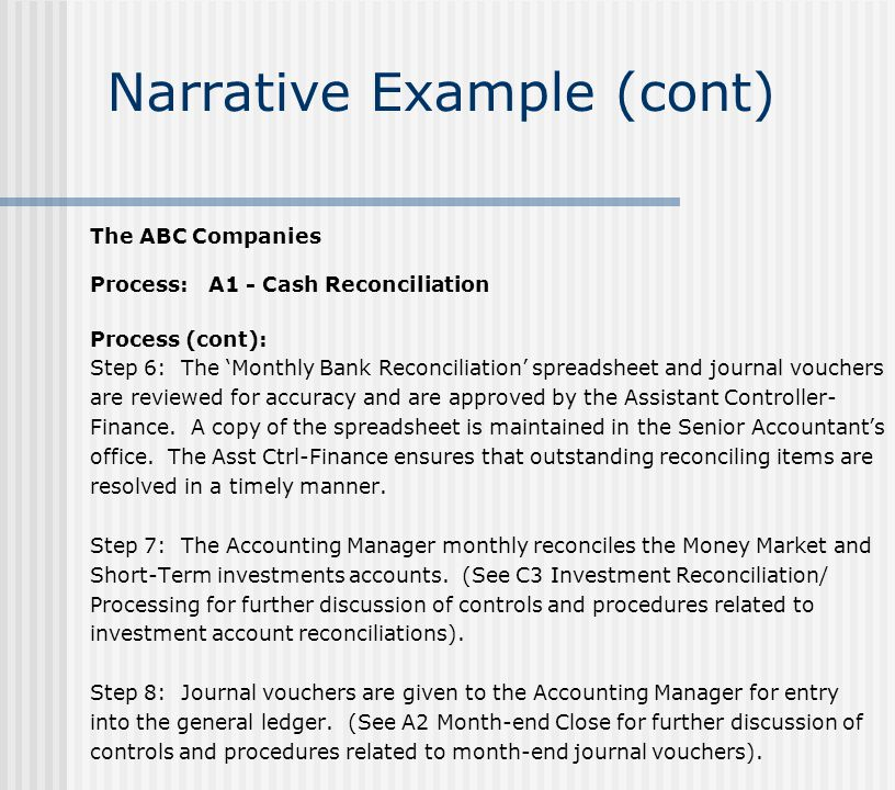 Narrative Example (cont) The ABC Companies Process: A1 - Cash Reconciliation Process (cont): Step 6: The 'Monthly Bank Reconciliation' spreadsheet and journal vouchers are reviewed for accuracy and are approved by the Assistant Controller- Finance.
