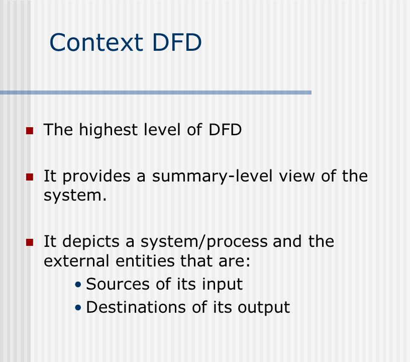 Context DFD The highest level of DFD It provides a summary-level view of the system.