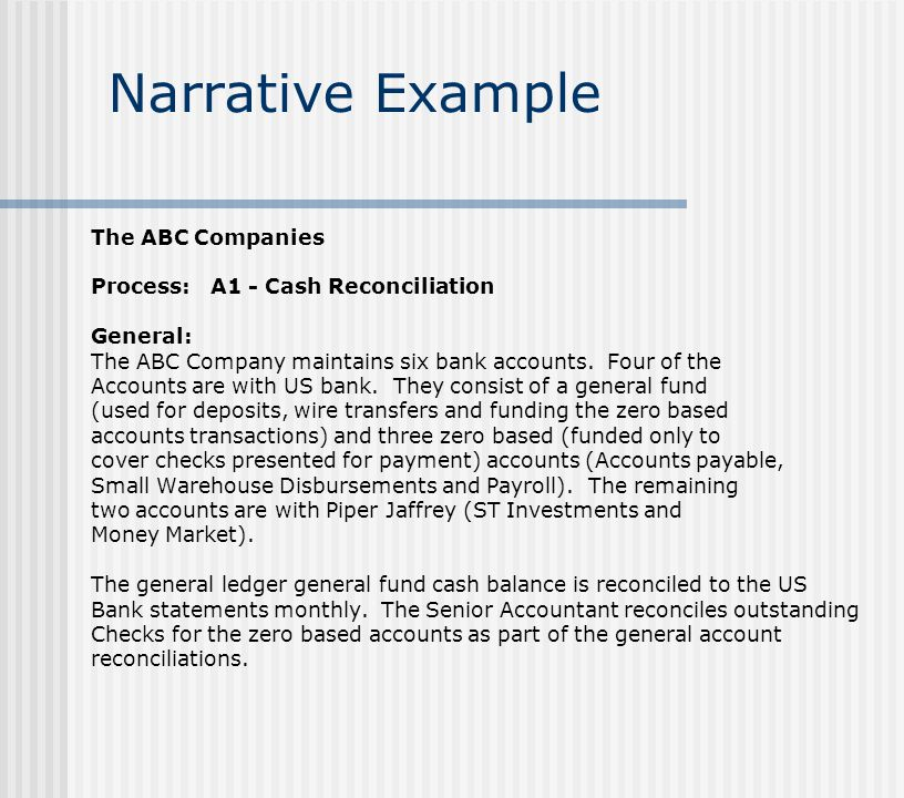 Narrative Example The ABC Companies Process: A1 - Cash Reconciliation General (cont): The Senior Account and Accounting Manager review the cash, money market, and short term investments during the close process and make reclassifications entry to properly reflect cash and cash equivalents, and investments in accordance with GAAP.