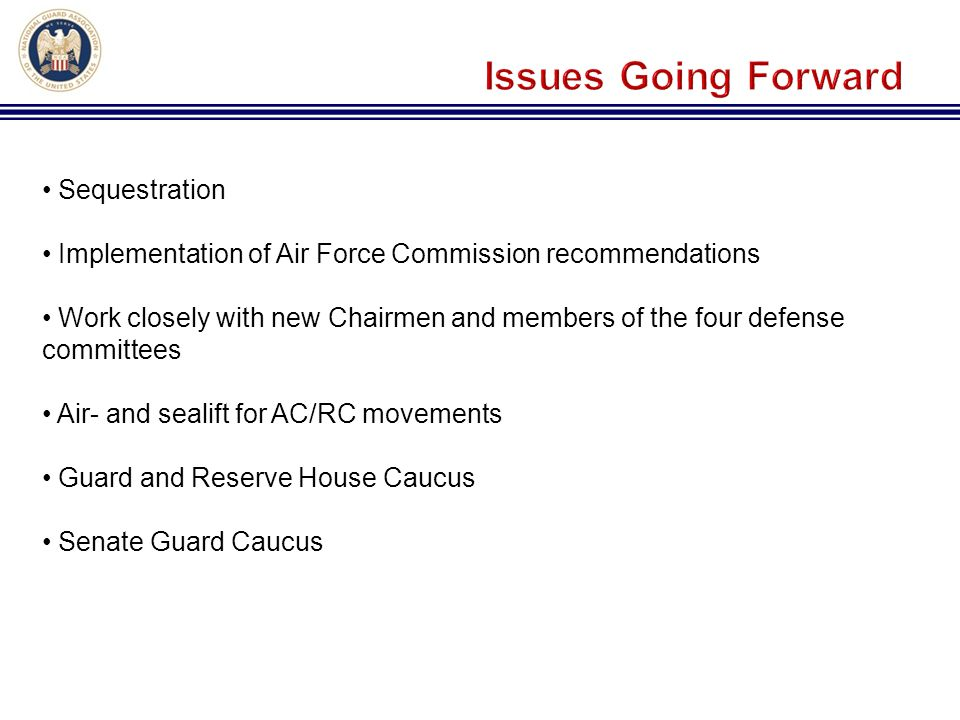 Sequestration Implementation of Air Force Commission recommendations Work closely with new Chairmen and members of the four defense committees Air- and sealift for AC/RC movements Guard and Reserve House Caucus Senate Guard Caucus
