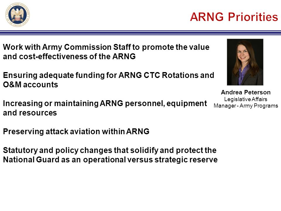 Andrea Peterson Legislative Affairs Manager - Army Programs Work with Army Commission Staff to promote the value and cost-effectiveness of the ARNG Ensuring adequate funding for ARNG CTC Rotations and O&M accounts Increasing or maintaining ARNG personnel, equipment and resources Preserving attack aviation within ARNG Statutory and policy changes that solidify and protect the National Guard as an operational versus strategic reserve