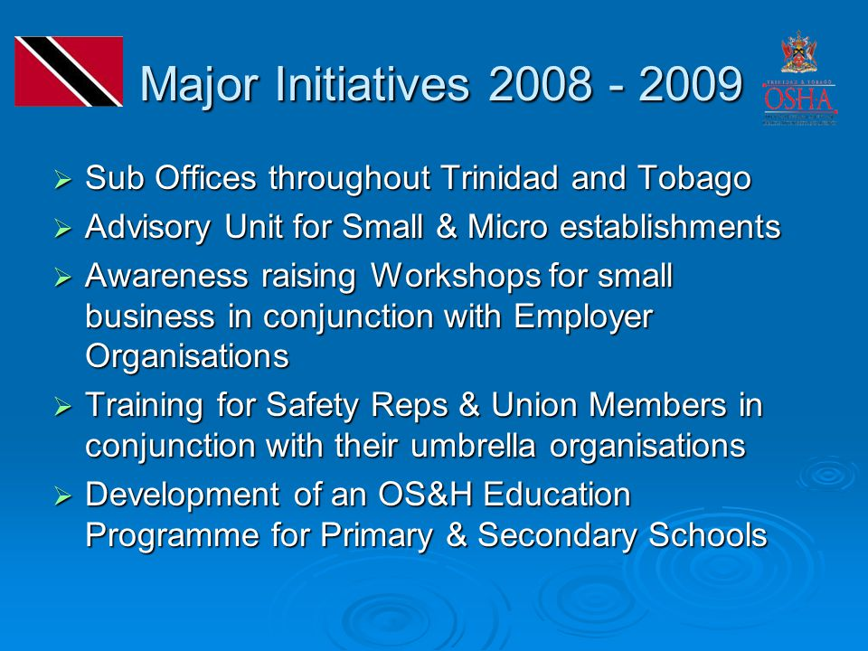 Major Initiatives 2008 - 2009 Major Initiatives 2008 - 2009  Sub Offices throughout Trinidad and Tobago  Advisory Unit for Small & Micro establishments  Awareness raising Workshops for small business in conjunction with Employer Organisations  Training for Safety Reps & Union Members in conjunction with their umbrella organisations  Development of an OS&H Education Programme for Primary & Secondary Schools