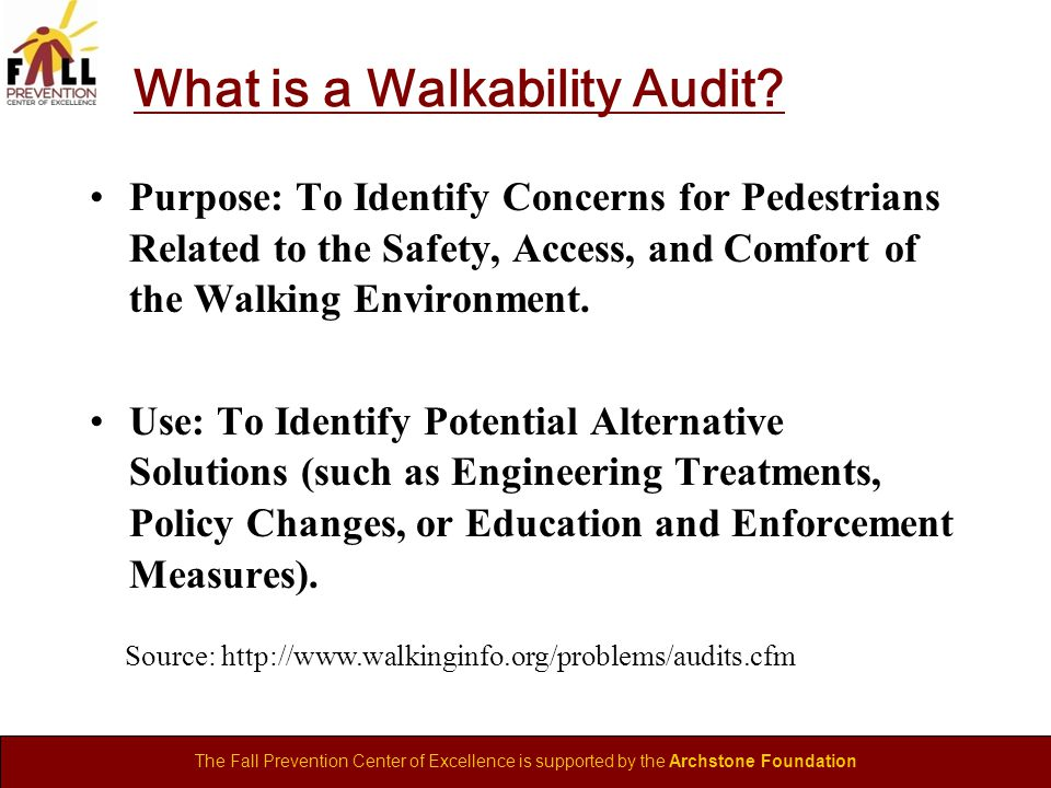 The Fall Prevention Center of Excellence is supported by the Archstone Foundation What is a Walkability Audit.