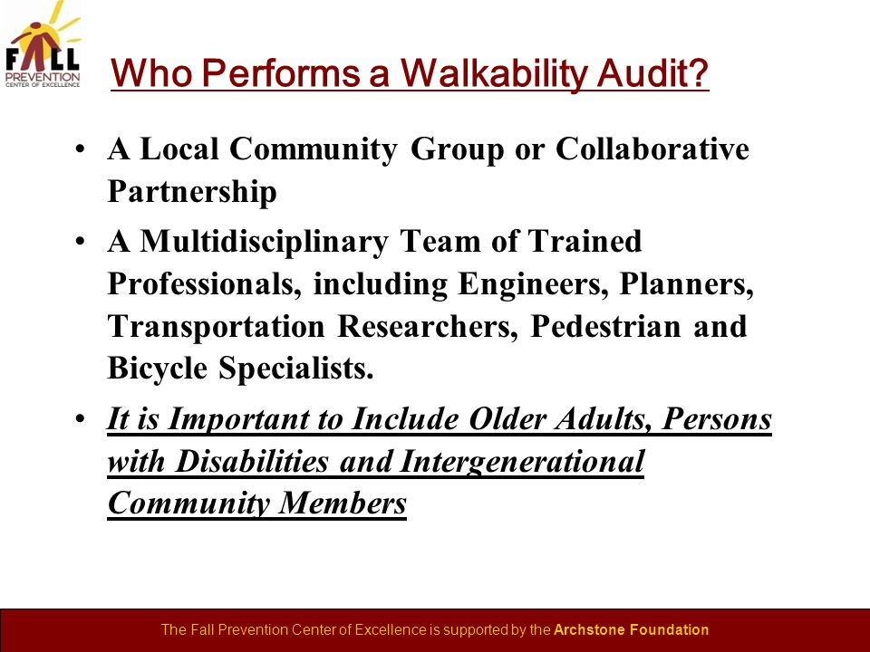 The Fall Prevention Center of Excellence is supported by the Archstone Foundation Who Performs a Walkability Audit.