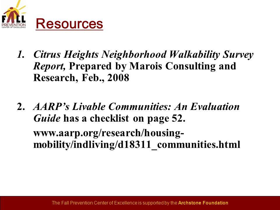 The Fall Prevention Center of Excellence is supported by the Archstone Foundation Resources 1.Citrus Heights Neighborhood Walkability Survey Report, Prepared by Marois Consulting and Research, Feb., 2008 2.