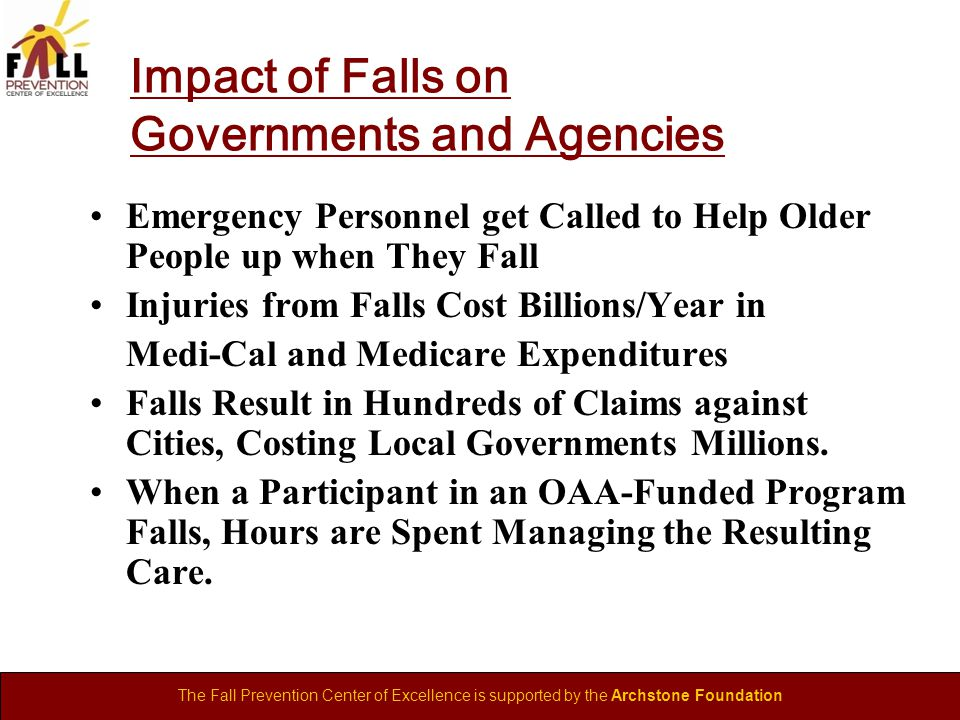 The Fall Prevention Center of Excellence is supported by the Archstone Foundation Impact of Falls on Governments and Agencies Emergency Personnel get Called to Help Older People up when They Fall Injuries from Falls Cost Billions/Year in Medi-Cal and Medicare Expenditures Falls Result in Hundreds of Claims against Cities, Costing Local Governments Millions.