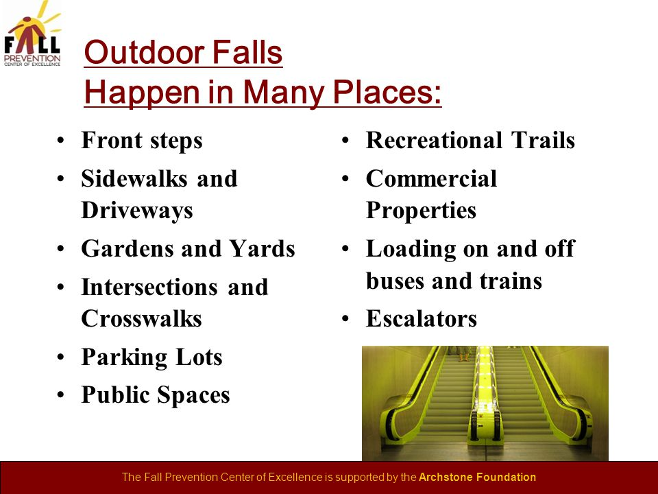 The Fall Prevention Center of Excellence is supported by the Archstone Foundation Outdoor Falls Happen in Many Places: Front steps Sidewalks and Driveways Gardens and Yards Intersections and Crosswalks Parking Lots Public Spaces Recreational Trails Commercial Properties Loading on and off buses and trains Escalators