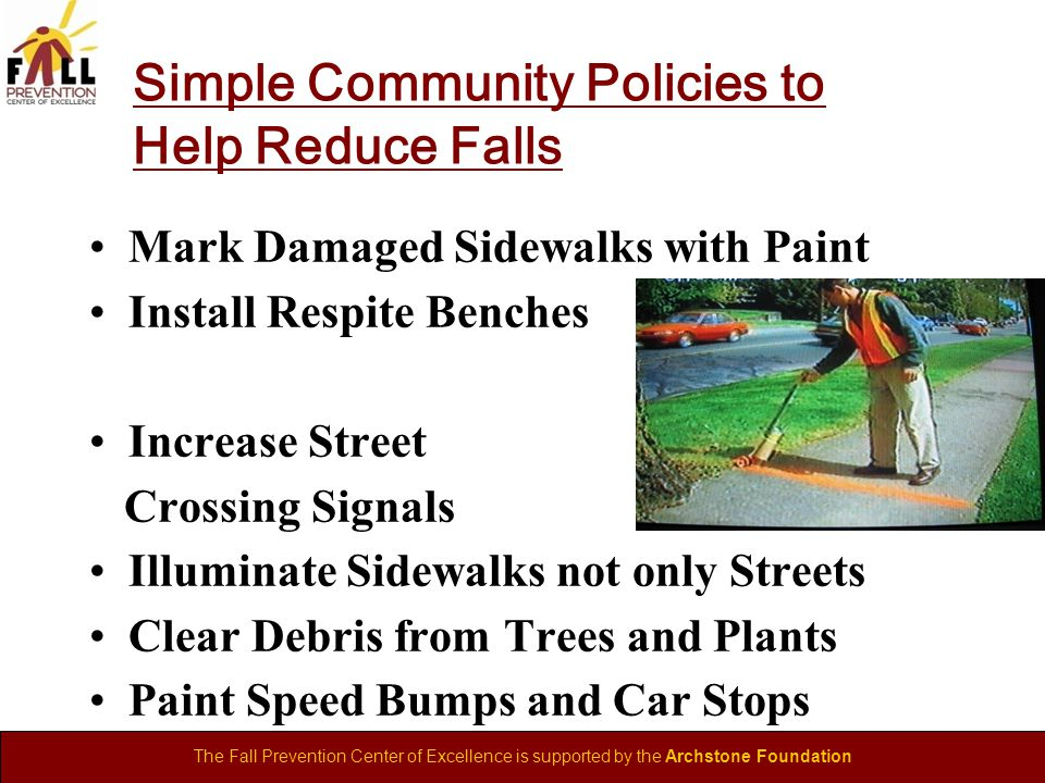 The Fall Prevention Center of Excellence is supported by the Archstone Foundation Simple Community Policies to Help Reduce Falls Mark Damaged Sidewalks with Paint Install Respite Benches Increase Street Crossing Signals Illuminate Sidewalks not only Streets Clear Debris from Trees and Plants Paint Speed Bumps and Car Stops