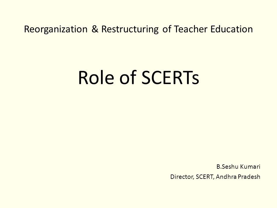 Reorganization & Restructuring of Teacher Education Role of SCERTs B.Seshu Kumari Director, SCERT, Andhra Pradesh