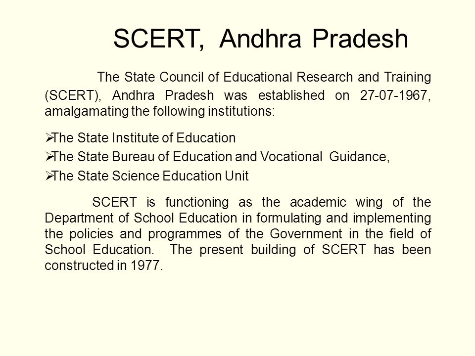 SCERT, Andhra Pradesh The State Council of Educational Research and Training (SCERT), Andhra Pradesh was established on 27-07-1967, amalgamating the f