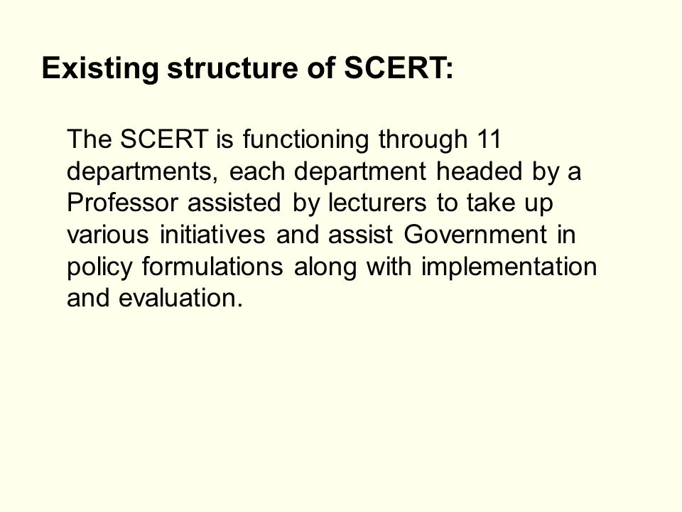 Existing structure of SCERT: The SCERT is functioning through 11 departments, each department headed by a Professor assisted by lecturers to take up v