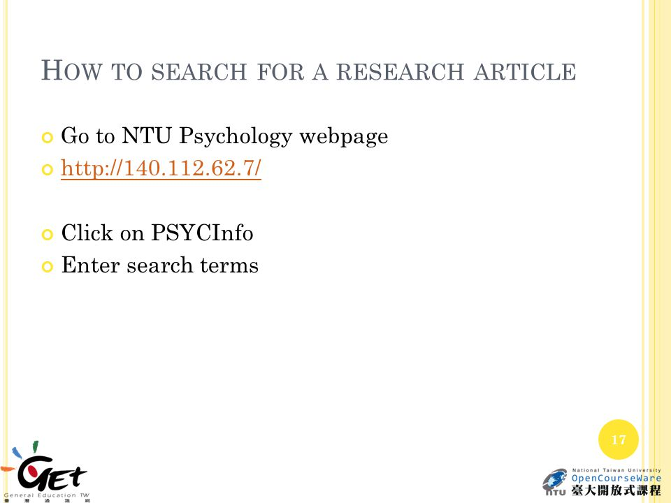 H OW TO SEARCH FOR A RESEARCH ARTICLE Go to NTU Psychology webpage http://140.112.62.7/ Click on PSYCInfo Enter search terms 17