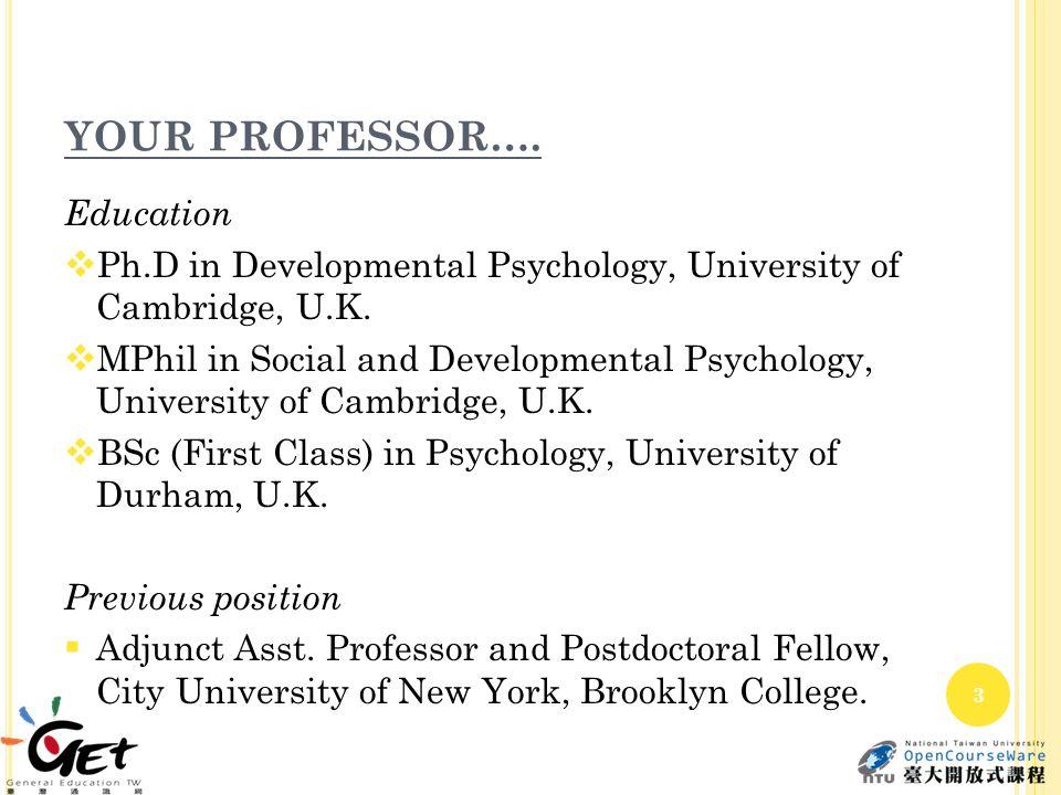 YOUR PROFESSOR…. Education  Ph.D in Developmental Psychology, University of Cambridge, U.K.