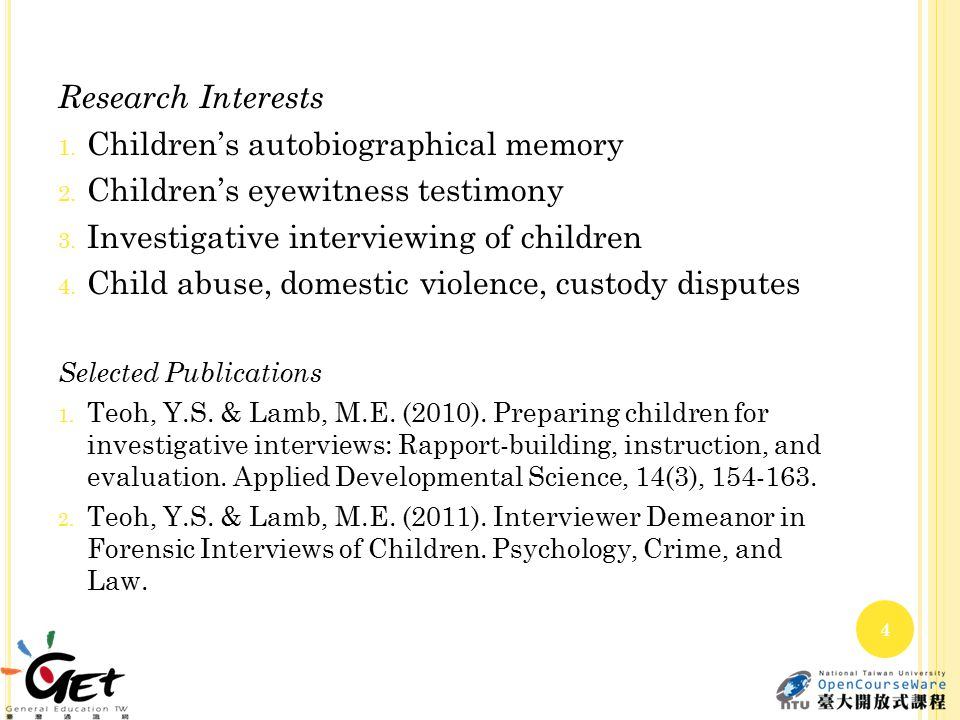 Research Interests 1. Children's autobiographical memory 2. Children's eyewitness testimony 3. Investigative interviewing of children 4. Child abuse,