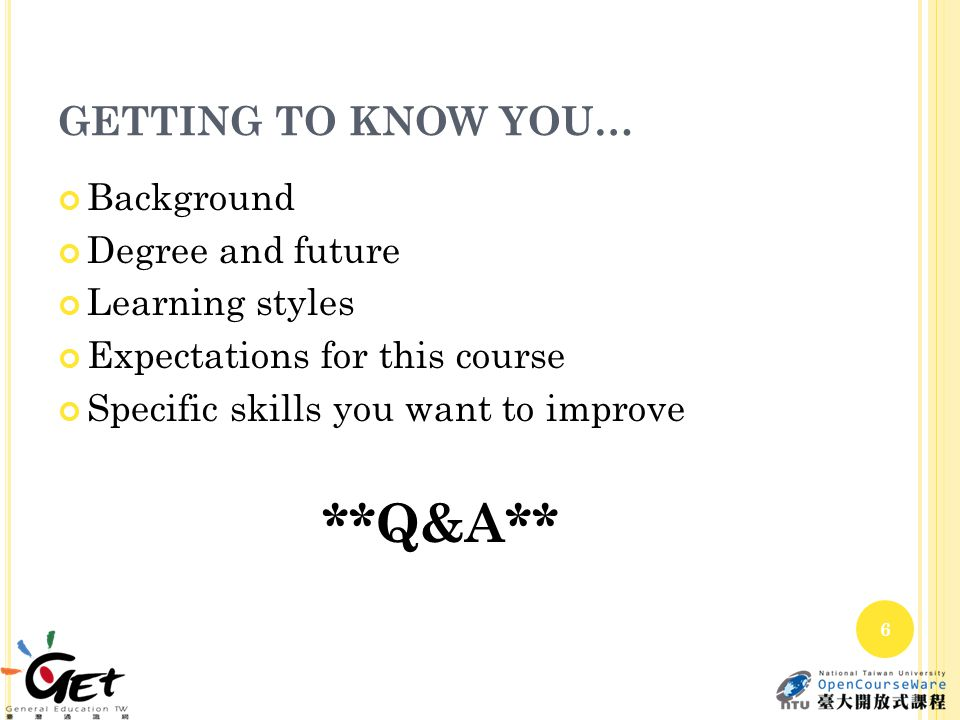 GETTING TO KNOW YOU… Background Degree and future Learning styles Expectations for this course Specific skills you want to improve **Q&A** 6