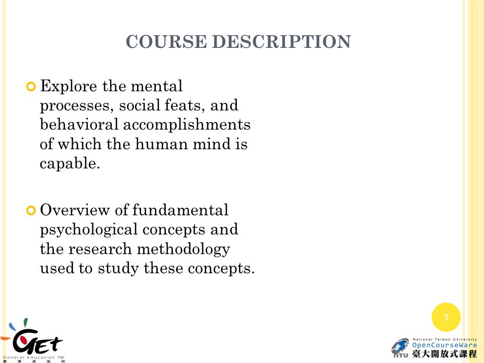 COURSE DESCRIPTION Explore the mental processes, social feats, and behavioral accomplishments of which the human mind is capable. Overview of fundamen