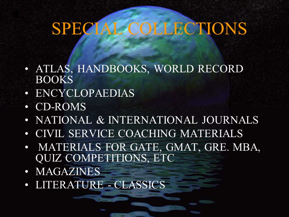 SPECIAL COLLECTIONS ATLAS, HANDBOOKS, WORLD RECORD BOOKS ENCYCLOPAEDIAS CD-ROMS NATIONAL & INTERNATIONAL JOURNALS CIVIL SERVICE COACHING MATERIALS MATERIALS FOR GATE, GMAT, GRE.