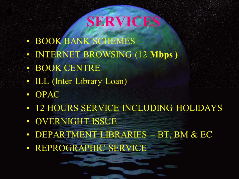 SERVICES BOOK BANK SCHEMES INTERNET BROWSING (12 Mbps ) BOOK CENTRE ILL (Inter Library Loan) OPAC 12 HOURS SERVICE INCLUDING HOLIDAYS OVERNIGHT ISSUE DEPARTMENT LIBRARIES – BT, BM & EC REPROGRAPHIC SERVICE