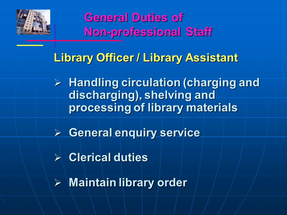 General Duties of Non-professional Staff Library Officer / Library Assistant  Handling circulation (charging and discharging), shelving and processing of library materials  General enquiry service  Clerical duties  Maintain library order