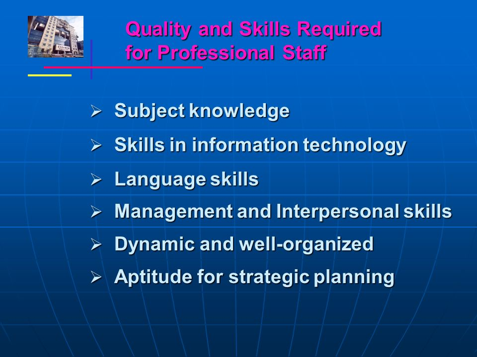 Quality and Skills Required for Professional Staff  Subject knowledge  Skills in information technology  Language skills  Management and Interpersonal skills  Dynamic and well-organized  Aptitude for strategic planning
