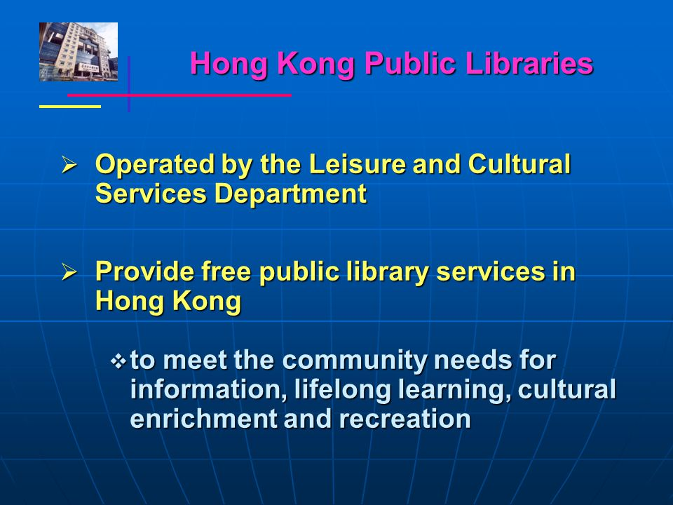 Hong Kong Public Libraries  Operated by the Leisure and Cultural Services Department  Provide free public library services in Hong Kong  to meet the community needs for information, lifelong learning, cultural enrichment and recreation