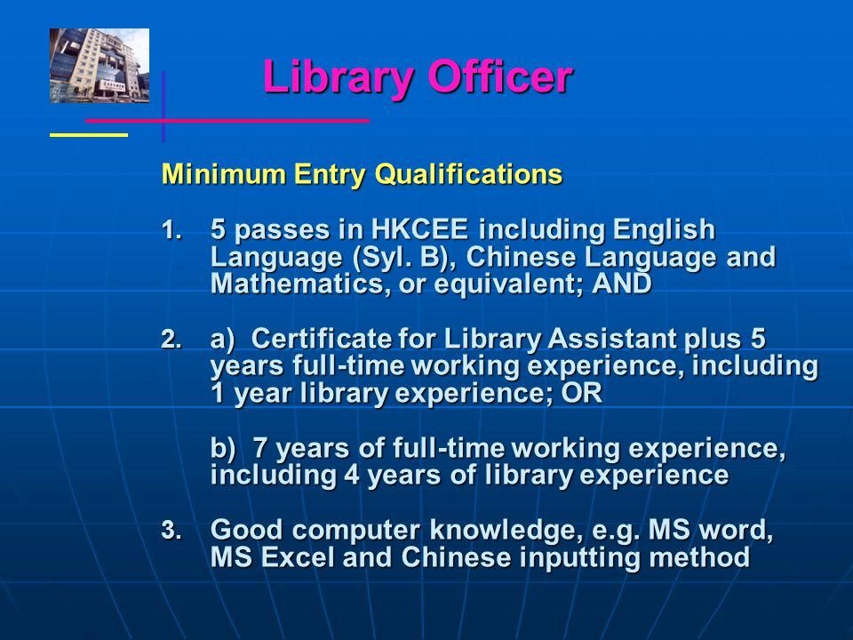 Library Officer Minimum Entry Qualifications 1. 5 passes in HKCEE including English Language (Syl.