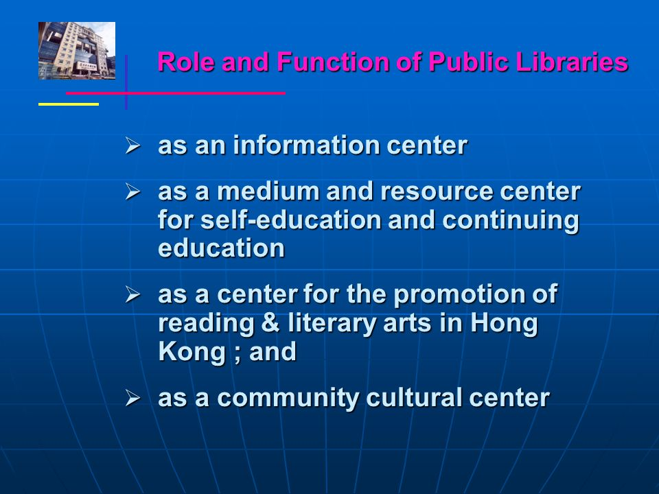Role and Function of Public Libraries  as an information center  as a medium and resource center for self-education and continuing education  as a center for the promotion of reading & literary arts in Hong Kong ; and  as a community cultural center