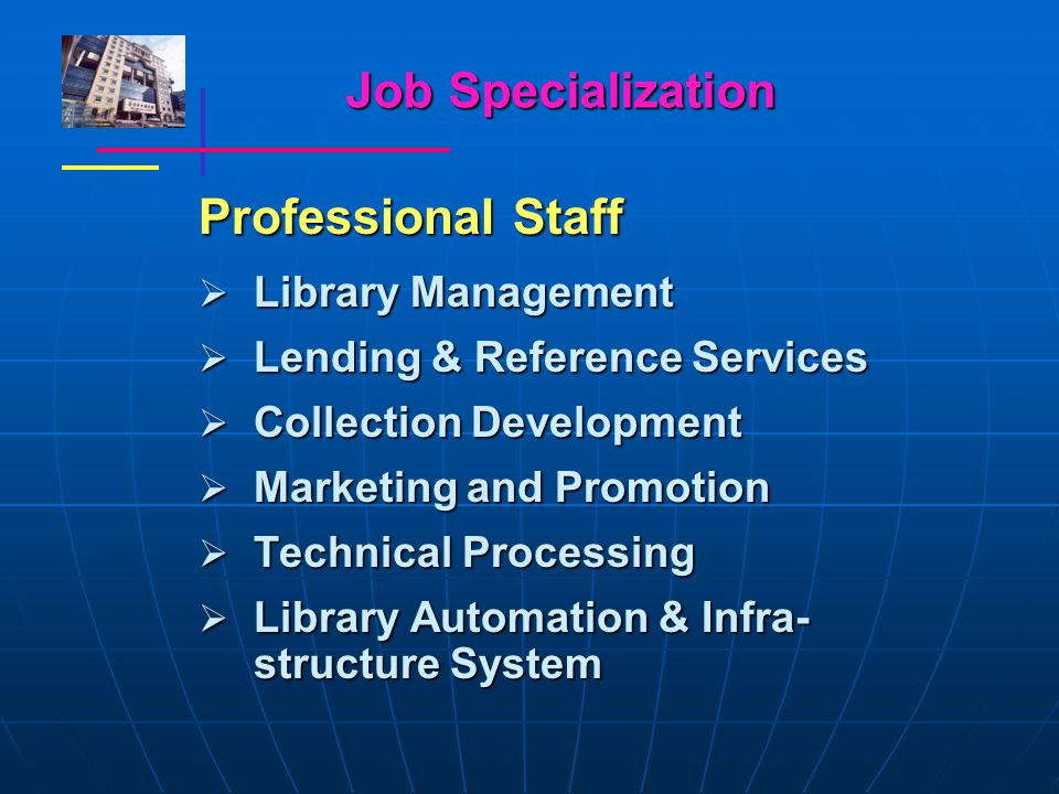 Job Specialization Professional Staff  Library Management  Lending & Reference Services  Collection Development  Marketing and Promotion  Technical Processing  Library Automation & Infra- structure System