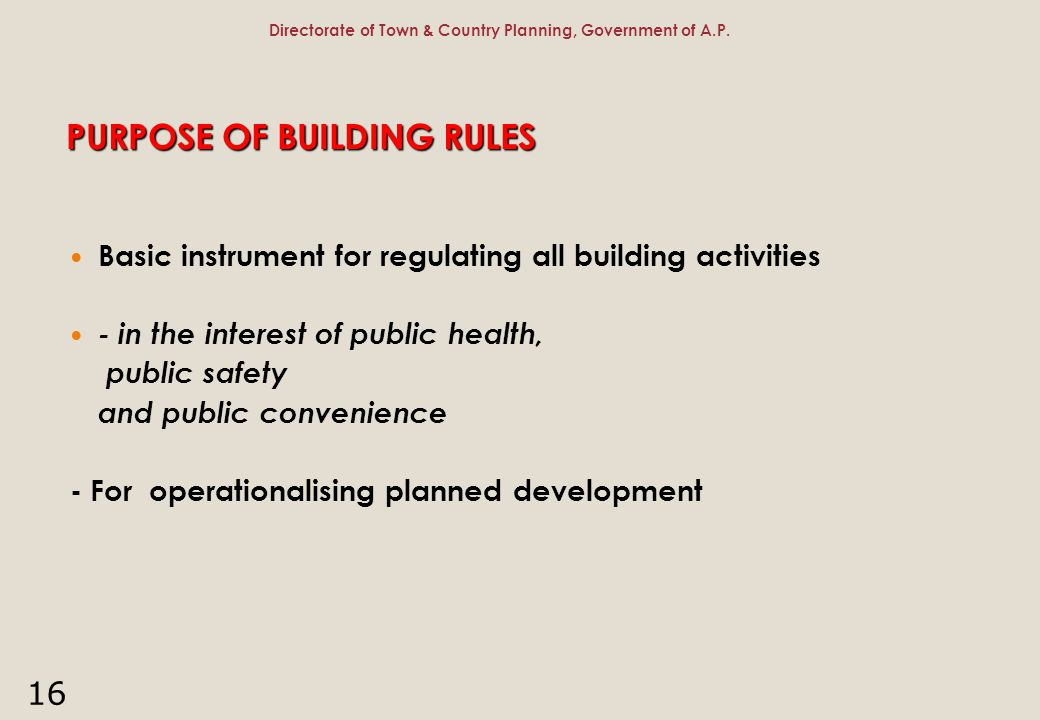 16 PURPOSE OF BUILDING RULES Basic instrument for regulating all building activities - in the interest of public health, public safety and public conv