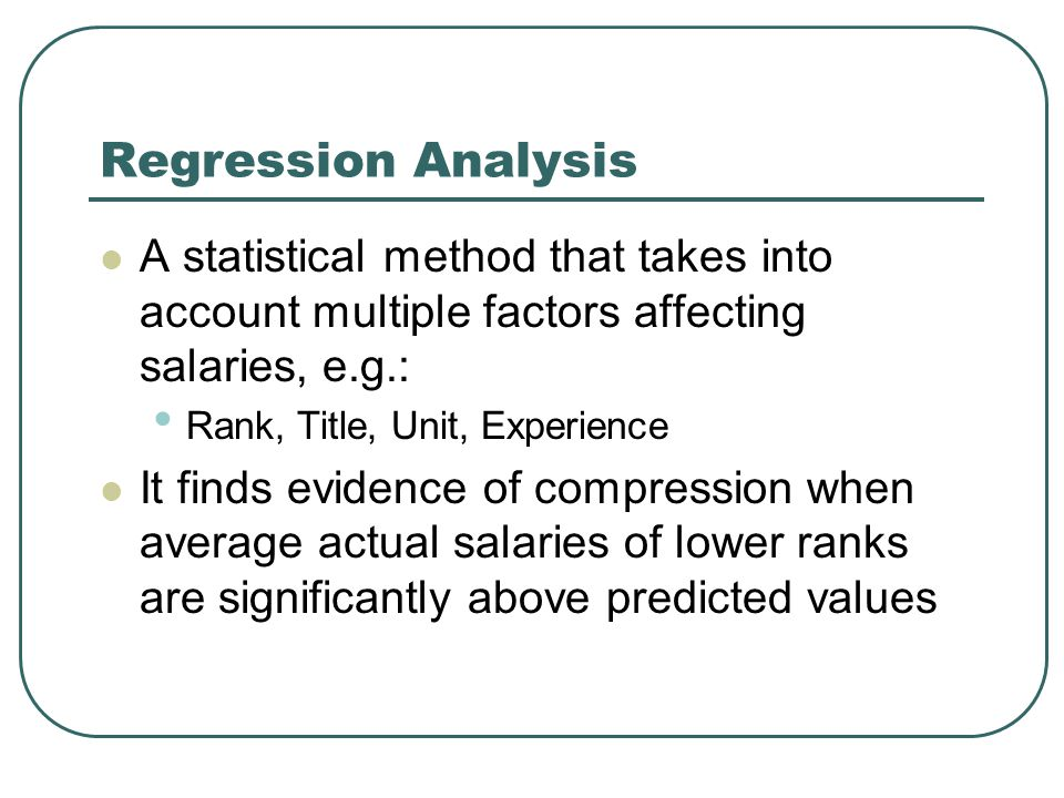 Regression Analysis A statistical method that takes into account multiple factors affecting salaries, e.g.: Rank, Title, Unit, Experience It finds evidence of compression when average actual salaries of lower ranks are significantly above predicted values