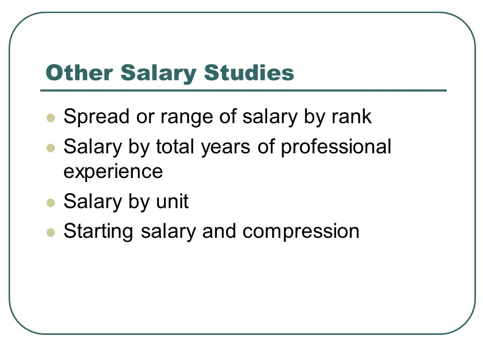 Other Salary Studies Spread or range of salary by rank Salary by total years of professional experience Salary by unit Starting salary and compression