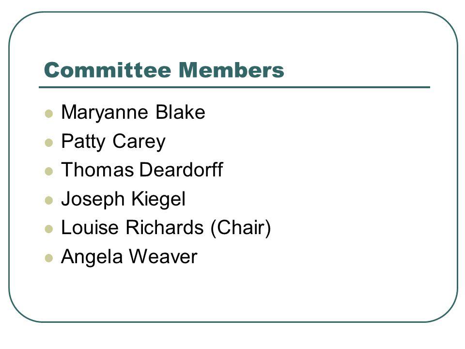 Committee Members Maryanne Blake Patty Carey Thomas Deardorff Joseph Kiegel Louise Richards (Chair) Angela Weaver