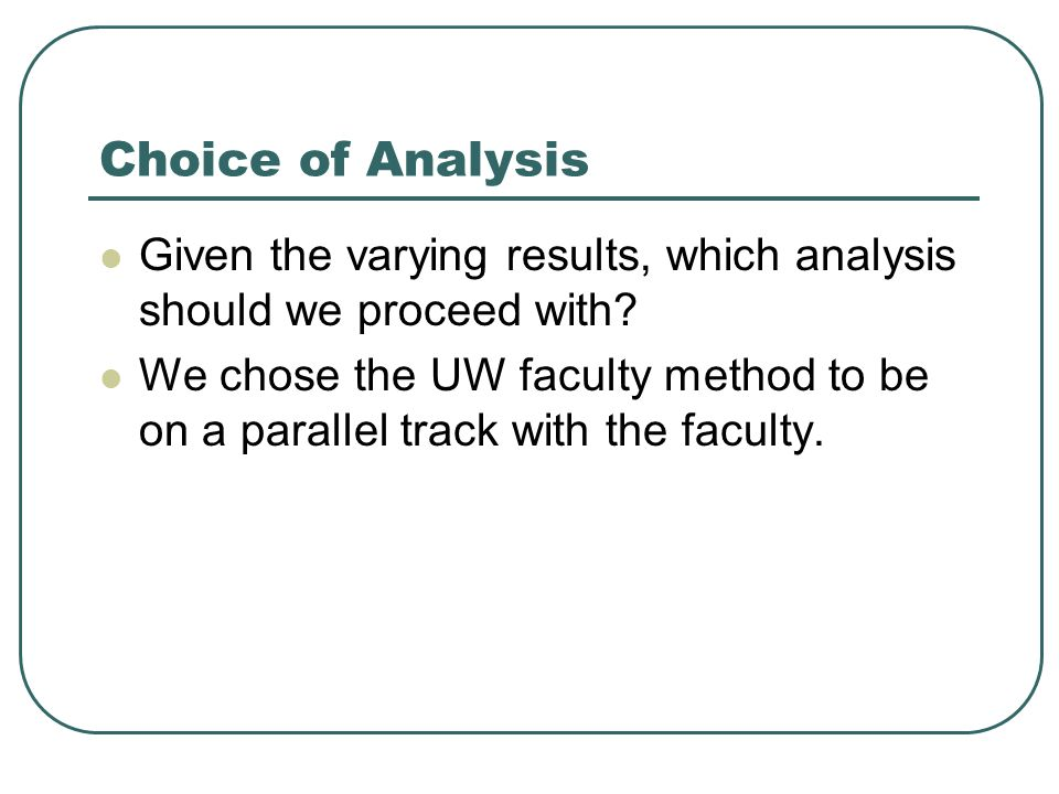 Choice of Analysis Given the varying results, which analysis should we proceed with? We chose the UW faculty method to be on a parallel track with the