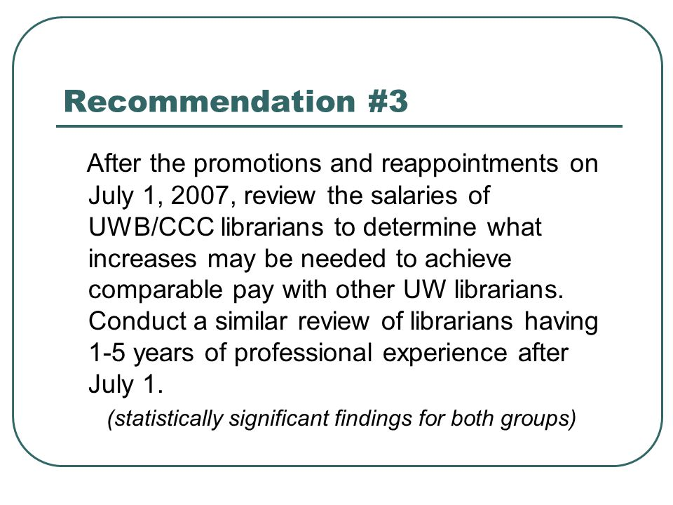 Recommendation #3 After the promotions and reappointments on July 1, 2007, review the salaries of UWB/CCC librarians to determine what increases may be needed to achieve comparable pay with other UW librarians.