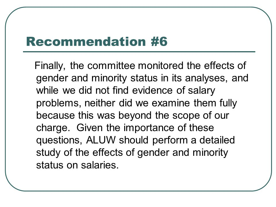 Recommendation #6 Finally, the committee monitored the effects of gender and minority status in its analyses, and while we did not find evidence of salary problems, neither did we examine them fully because this was beyond the scope of our charge.