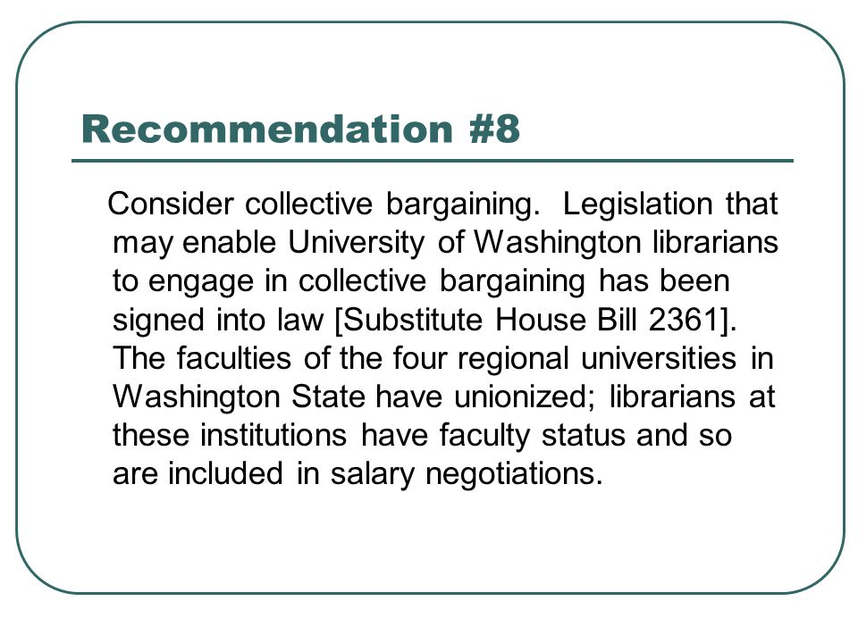 Recommendation #8 Consider collective bargaining. Legislation that may enable University of Washington librarians to engage in collective bargaining h