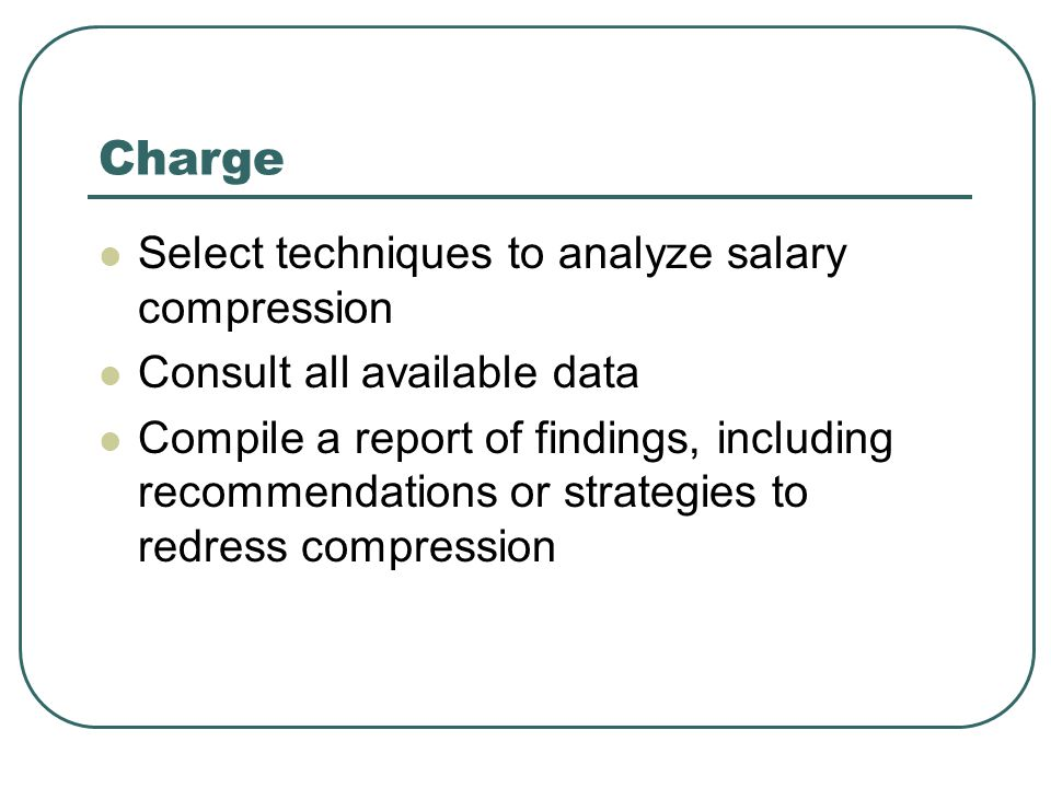Charge Select techniques to analyze salary compression Consult all available data Compile a report of findings, including recommendations or strategies to redress compression