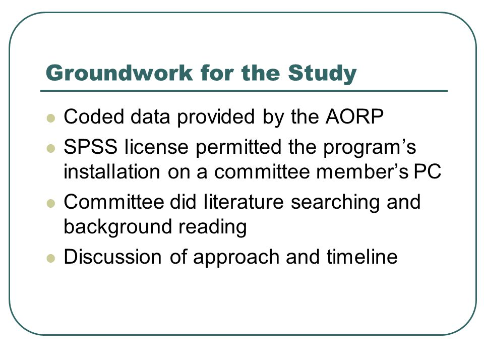 Groundwork for the Study Coded data provided by the AORP SPSS license permitted the program's installation on a committee member's PC Committee did literature searching and background reading Discussion of approach and timeline