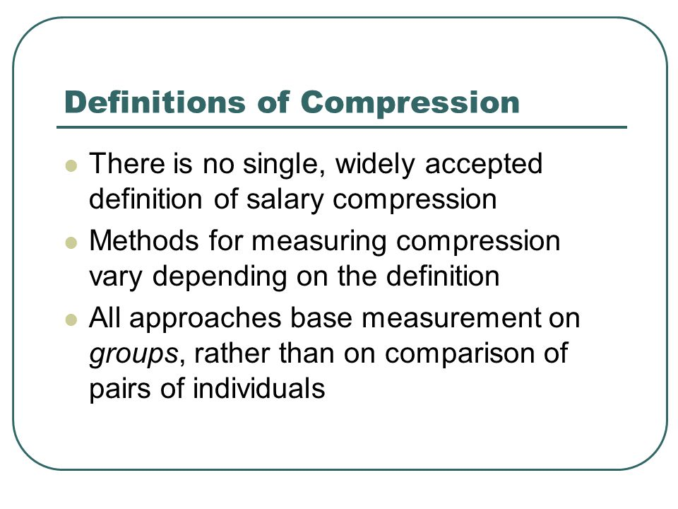 Definitions of Compression There is no single, widely accepted definition of salary compression Methods for measuring compression vary depending on the definition All approaches base measurement on groups, rather than on comparison of pairs of individuals