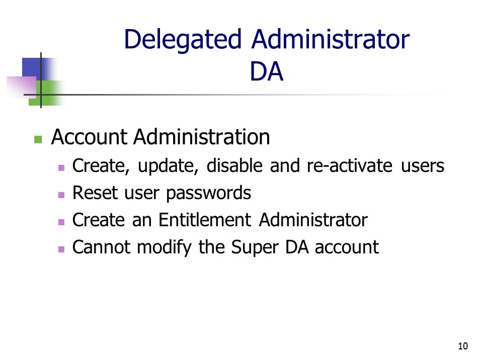10 Delegated Administrator DA Account Administration Create, update, disable and re-activate users Reset user passwords Create an Entitlement Administrator Cannot modify the Super DA account