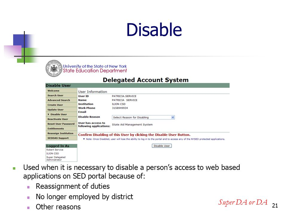 21 Disable Used when it is necessary to disable a person's access to web based applications on SED portal because of: Reassignment of duties No longer employed by district Other reasons Super DA or DA