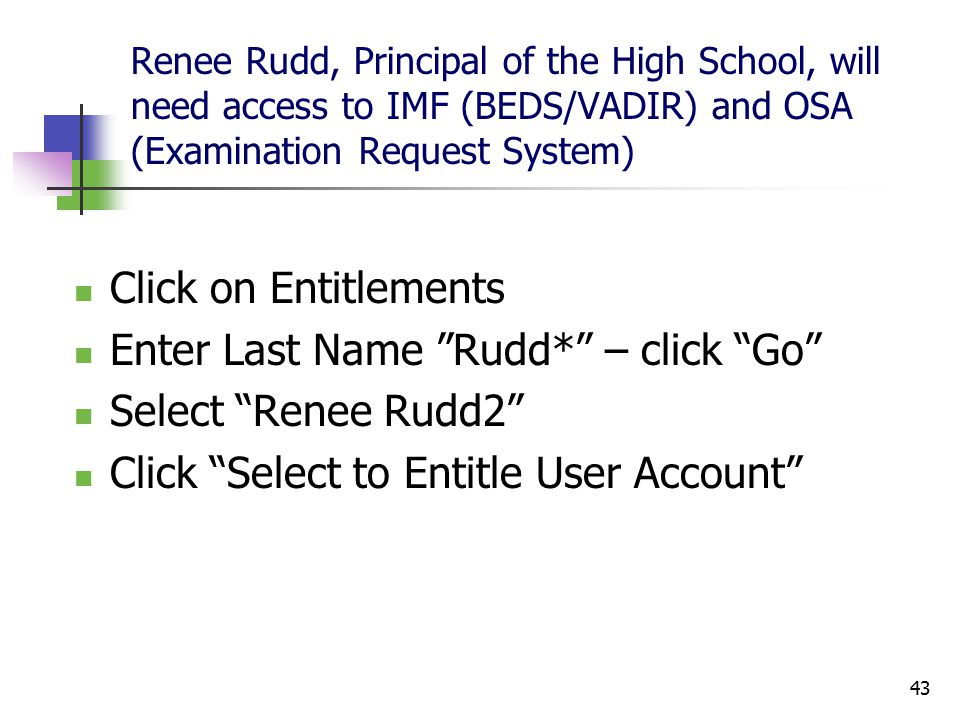 43 Renee Rudd, Principal of the High School, will need access to IMF (BEDS/VADIR) and OSA (Examination Request System) Click on Entitlements Enter Last Name Rudd* – click Go Select Renee Rudd2 Click Select to Entitle User Account
