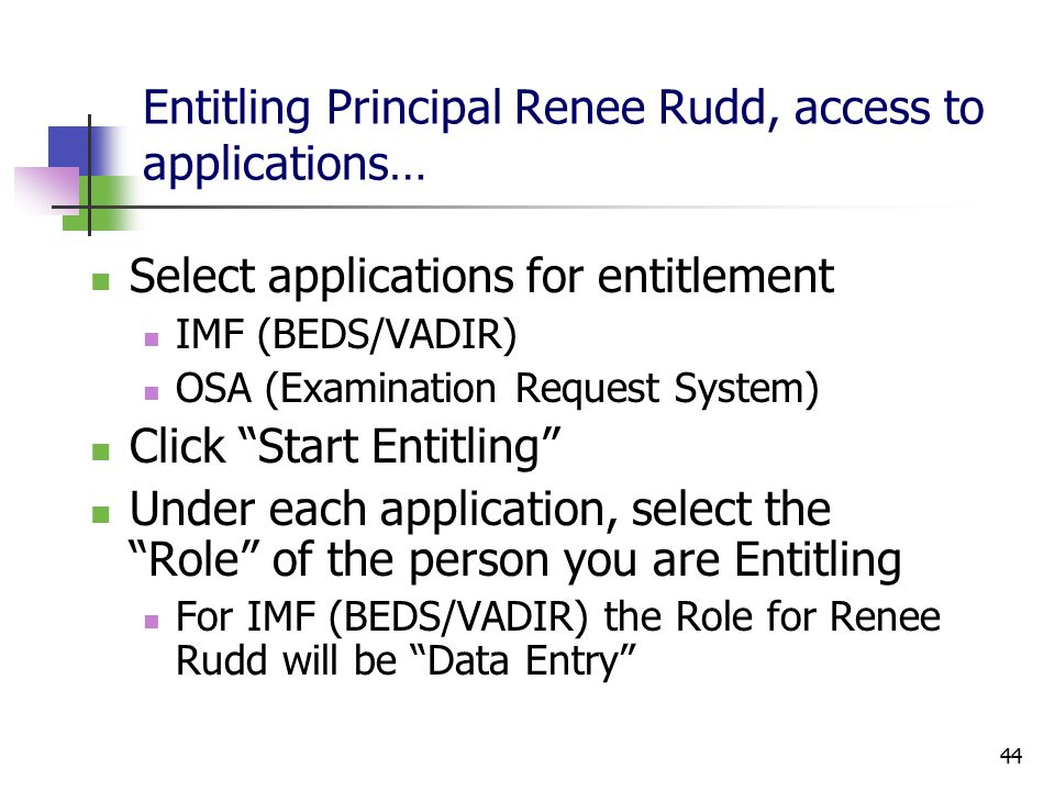 44 Entitling Principal Renee Rudd, access to applications… Select applications for entitlement IMF (BEDS/VADIR) OSA (Examination Request System) Click Start Entitling Under each application, select the Role of the person you are Entitling For IMF (BEDS/VADIR) the Role for Renee Rudd will be Data Entry