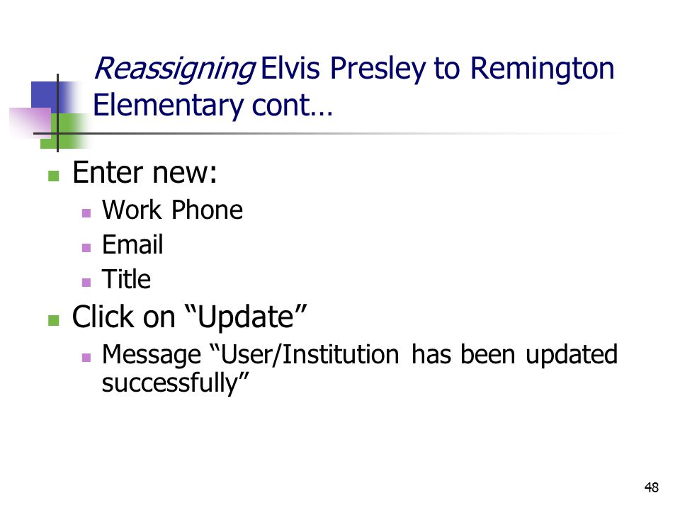 48 Reassigning Elvis Presley to Remington Elementary cont… Enter new: Work Phone Email Title Click on Update Message User/Institution has been updated successfully
