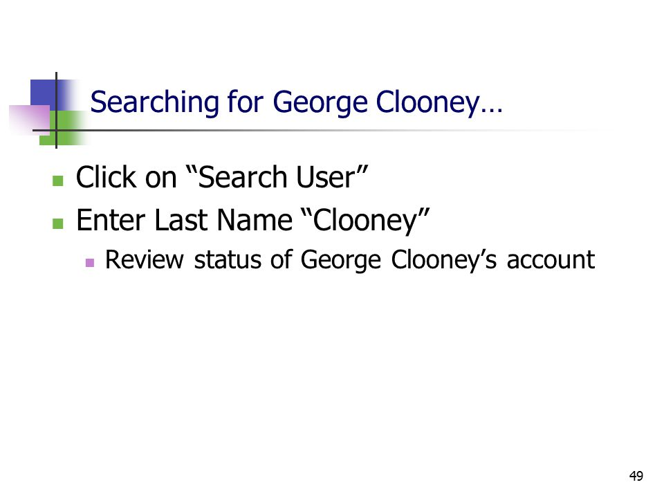 49 Searching for George Clooney… Click on Search User Enter Last Name Clooney Review status of George Clooney's account